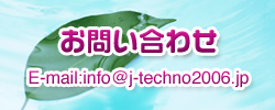 お問い合わせ E-mail:info@j-techno2006.jp